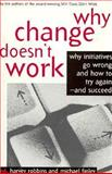 Why Change Doesn't Work : Why Initiatives Go Wrong and How to Try Again and Succeed, Robbins, Harvey and Finley, Michael, 1560796758