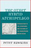 The Other Hybrid Archipelago : Introduction to the Literatures and Cultures of the Francophone Indian Ocean, Hawkins, Peter, 0739116762