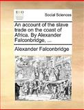 An Account of the Slave Trade on the Coast of Africa by Alexander Falconbridge, Alexander Falconbridge, 1170106765
