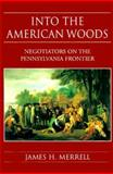 Into the American Woods : Negotiators on the Pennsylvania Frontier, Merrell, James H. and Merrell, James, 0393046761