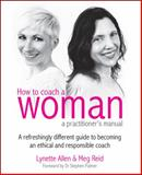 How to Coach a Woman - a practitioner's manual : A refreshingly different guide to becoming an ethical and responsible coach, Allen, Lynette and Reid, Megan, 1845906764