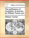 The Sufficiency of Revelation a Sermon, by William Turner, Jun, William Turner, 1140916769