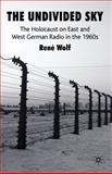 The Undivided Sky : The Holocaust on East and West German Radio in the 1960s, Wolf, Ren, 0230576761