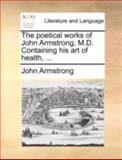 The Poetical Works of John Armstrong, M D Containing His Art of Health, John Armstrong, 117053676X