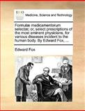 Formulæ Medicamentorum Selectæ; or, Select Prescriptions of the Most Eminent Physicians, for Various Diseases Incident to the Human Body by Edward Fo, Edward Fox, 1170386768