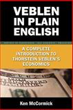 Veblen in Plain English : A Complete Introducttion to Thorstein Veblen's Economics, Mccormick, Ken, 0977356760