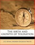 The Birth and Growth of Toleration, J. O. Bevan and Andrew Dickson White, 1145626769