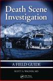 Death Scene Investigations : A Field Guide, Wagner, Scott A. and Wagner, Scott, 1420086766