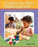 Children Are Born Mathematicians : Supporting Mathematical Development, Birth to Age 8, Geist, Eugene, 0131116770