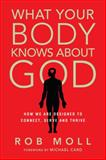 What Your Body Knows about God, Rob Moll, 0830836772