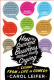 How to Succeed in Business Without Really Crying, Carol Leifer, 159474677X