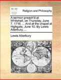 A Sermon Preach'D at Whitehall, on Thursday, June 7 1716 and at the Chapel at Highgate, June 10 by Lewis Atterbury, Lewis Atterbury, 117046677X