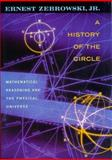 A History of the Circle : Mathematical Reasoning and the Physical Universe, Zebrowski, Ernest, Jr., 0813526779