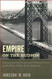 Empire on the Hudson : Entrepreneurial Vision and Political Power at the Port of New York Authority, Doig, Jameson W., 0231076770