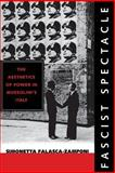 Fascist Spectacle : The Aesthetics of Power in Mussolini's Italy, Falasca-Zamponi, Simonetta, 0520226771