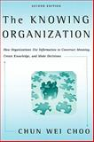 The Knowing Organization : How Organizations Use Information to Construct Meaning, Create Knowledge, and Make Decisions, Choo, Chun Wei, 0195176782