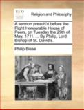 A Sermon Preach'D Before the Right Honourable House of Peers, on Tuesday the 29th of May, 1711 by Philip, Lord Bishop of St David's, Philip Bisse, 1170466788