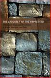 Laughter of the Oppressed : Ethical and Theological Resistance in Wiesel, Morrison, and Endo, Bussie, Jacqueline A. and Bussie, 0567026787