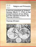 A Sermon Preached at Wisbech, Sunday, March 11 1743 on the Present Posture of Our Affairs, and the Intended Invasion by Thomas Whiston, Thomas Whiston, 1170456782
