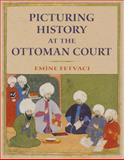 Picturing History at the Ottoman Court, Fetvaci, Emine, 0253006783