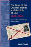 Jews of the Channel Islands and the Rule of Law, 1940 - 1945 : Quite Contrary to the Principles of British Justice, Fraser, David, 1845196783