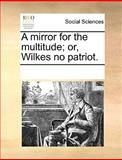 A Mirror for the Multitude; or, Wilkes No Patriot, See Notes Multiple Contributors, 117028678X
