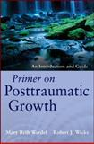 Primer on Posttraumatic Growth : An Introduction and Guide, Werdel, Mary Beth and Wicks, Robert J., 1118106784