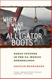 When I Wear My Alligator Boots : Narco-Culture in the US-Mexico Borderlands, Muehlmann, Shaylih, 0520276787