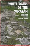 White Roads of the Yucatan : Changing Social Landscapes of the Yucatec Maya, Shaw, Shaw and Shaw, Justine M., 0816526788