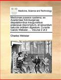 Medicinae Praxeos Systema, Ex Academiae Edinburgenae Disputationibus Inauguralibus Praecipue Depromptum, et Secundum Naturae Ordinem Digestum Curante, Charles Webster, 1170666795