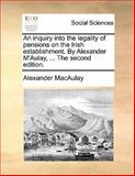 The an Inquiry into the Legality of Pensions on the Irish Establishment by Alexander M'Aulay, Alexander Macaulay, 1140936794