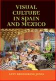 Visual Culture in Spain and Mexico, Jones, Anny Brooksbank, 0719056799