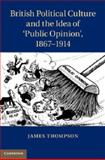 British Political Culture and the Idea of 'Public Opinion', 1867-1914, Thompson, James, 1107026792