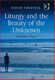 Liturgy and the Beauty of the Unknown Another Place, Torevell, David, 0754686795