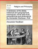 A Dictionary of the Bible; Historical and Geographical, Theological, Moral and Ritual, Philosophical and Philological by Alexander MacBean, a M, Alexander MacBean, 1170456790