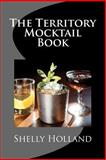 The Territory Mocktail Book, Shelly Holland, 1475236794