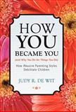How You Became You (and Why You Do the Things You Do), Judy R. De Wit, 1475926790