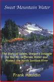 Sweet Mountain Water : The Story of Salem, Oregon's Struggle to Tap Mt. Jefferson Water and Protect the North Santiam River, Mauldin, Frank, 0974866806