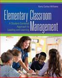 Elementary Classroom Management : A Student-Centered Approach to Leading and Learning, Williams, Kerry Curtiss and Williams, Kerry E. Curtiss, 1412956803