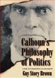 Calhoun's Philosophy of Politics, Guy Story Brown, 0865546800
