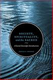 Society, Spirituality, and the Sacred : A Social Scientific Introduction, Swenson, Donald, 0802096808