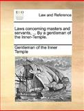 Laws Concerning Masters and Servants, by a Gentleman of the Inner-Temple, Gentleman Of The Inner Temple, 1140896806