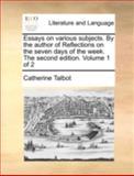 Essays on Various Subjects by the Author of Reflections on the Seven Days of the Week The, Catherine Talbot, 1170536816