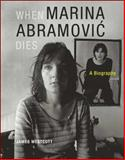 When Marina Abramovic Dies : A Biography, Westcott, James, 0262526816