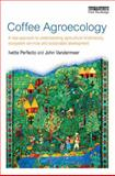 Coffee Agroecology : A New Approach to Understanding Agricultural Biodiversity, Ecosystem Services and Sustainable Development, Perfecto, Ivette and Vandermeer, John H., 0415826810