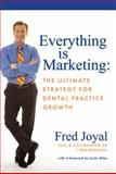 Everything Is Marketing : The Ultimate Strategy for Dental Practice Growth, Joyal, Fred, 0615276814