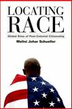 Locating Race : Global Sites of Post-Colonial Citizenship, Schueller, Malini Johar, 0791476812