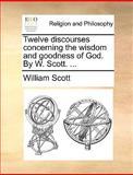 Twelve Discourses Concerning the Wisdom and Goodness of God by W Scott, William Scott, 1140846817
