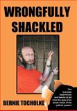Wrongfully Shackled, Bernie Tocholke, 1468546821
