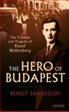The Hero of Budapest : The Life and Tragedy of Raoul Wallenberg, Jangfeldt, Bengt, 1780766823